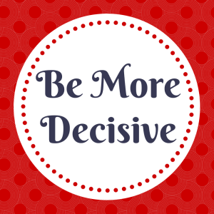 Be More Decisive